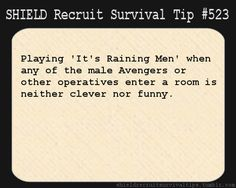 S.H.I.E.L.D. Recruit Survival Tip #523: Playing 'It's Raining Men' when any of the male Avengers or other operatives enter a room is neither clever nor funny. [Submitted by sherlockreturnedfromthedeadand]