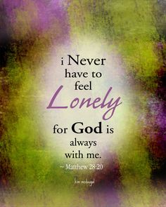 i Never have to feel Lonely for God is always with me. ~ Matthew 28:20