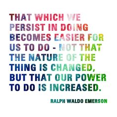That which we persist in doing...Ralph Waldo Emerson