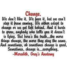 Sometimes change is good. Sometimes change is everything. A good quote from Meredith on Grey's Anatomy. The Words, Great Words, Grey Quotes, Words Quotes, Life Quotes, Sayings, Random Quotes, Change Quotes Job, Quotes To Live By
