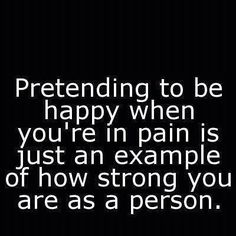 At times, pretending to be happy is the source of your pain and it makes you sad to know that you're not strong or confident enough to let other people know that you're hurting.