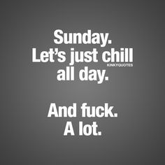 """""""Sunday. Let's just chill all day. And fuck. A lot."""" Click here for THE BEST naughty Sunday quotes on the planet! Only on kinkyquotes.com!"""