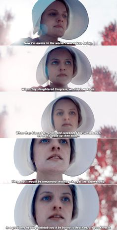 The Handmaid's Tale: Now I'm awake to the world. I was asleep before. When they slaughtered Congress, we didn't wake up. When they blamed terrorists and suspended the Constitution, we didn't wake up then either. They said it would be temporary. Nothing changes instantaneously. In a gradually heating bathtub you'd be boiled to death before you knew it.