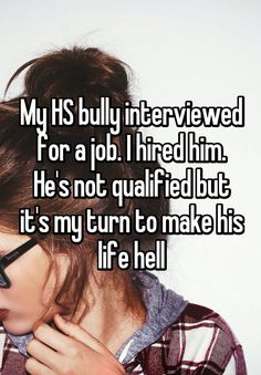"""""""My HS bully interviewed for a job. I hired him. He's not qualified but it's my turn to make his life hell"""""""