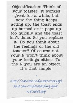 Objectification: Think of your toaster. It worked great for a while, but now the thing keeps acting up, the toast ends up burned or it pops up too quickly and the toast isn't done. So you replace it. Do you think about the feelings of the old toaster? Of course not. Your N won't think about your feelings either. To the N you are an object. It's that simple.