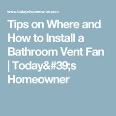 Tips on Where and How to Install a Bathroom Vent Fan | Today's Homeowner