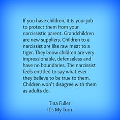 If you have children, it is your job to protect them from your narcissistic parent. Grandchildren are new suppliers. Children to a narcissist are like raw meat to a tiger. They know children are very impressionable, defenseless and have no boundaries. The narcissist feels entitled to say what ever they believe to be true to them. Children won't disagree with them as adults do. Tina Fuller, author of It's My Turn