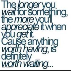it's worth the wait. be patient.