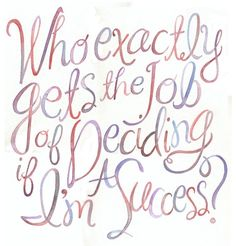 <3 Who exactly gets the job of deciding if I'm a success?