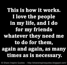 This is how it works. I love the people in my life, and I do for my friends whatever they need me to do for them, again and again, as many times as is necessary. | Share Inspire Quotes - Inspiring Quotes | Love Quotes | Funny Quotes | Quotes about Life