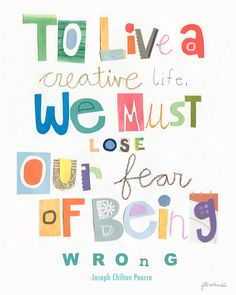 «To live a creative life, we must lose our fear of being wrong» Joseph Chilton Pearce  By Jill McDonald