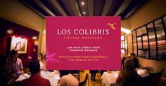 """Los Colibrís, meaning """"the hummingbirds"""", is King Street West's first upscale Mexican restaurant featuring exceptional hospitality, white linen service, and authentic Mexican fine dining cuisine. The restaurant is located in the theatre district at 220 King Street West across from Roy Thomson Hall and a short walk to the TIFF Bell Lightbox, Princess of Wales Theatre, and Royal Alexandra Theatre."""