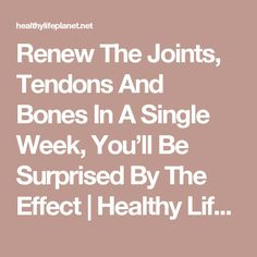 Renew The Joints, Tendons And Bones In A Single Week, You'll Be Surprised By The Effect | Healthy Life Planet