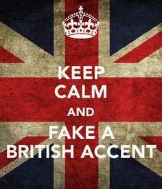 KEEP CALM AND FAKE A BRITISH ACCENT - ha ha omg i feel like this is soo Me, Melissa, and Tippy at school! FOR SURE<3