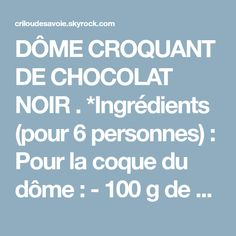 DÔME CROQUANT DE CHOCOLAT NOIR . *Ingrédients (pour 6 personnes) : Pour la coque du dôme : - 100 g de chocolat noir - 1 noisette de beurre *Préparation des coques : Faire fondre le chocolat noir cassé en morceaux avec la noisette de beurre jusqu'à obtenir une crème bien lisse. Étaler au pinceau une fine couche de chocolat fondu sur le fond et...