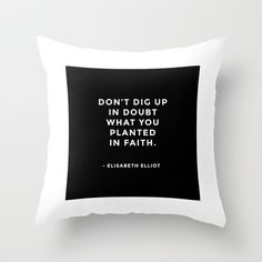 Don't dig up in doubt what you planted in faith. - Elisabeth Elliot