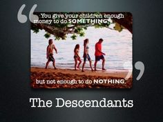 """You give your children enough money to do something but not enough to do nothing.""  - The Descendants"