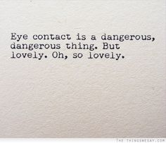Eye contact is a dangerous dangerous thing but lovely oh so lovely. Aww!
