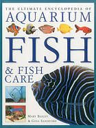 The ultimate encyclopedia of aquarium fish & fish care : a definitive guide to identifying and keeping freshwater and marine fishes