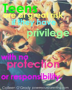 Our teens are at great risk if they have privilege with no protection.  Colleen O'Grady   Poweryourparenting.com