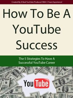 How To Be A YouTube Success - The 5 Strategies To Have A Successful YouTube Career (How To Make Money On YouTube Viral Video Marketing)