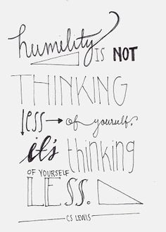 Humility is not thinking less of yourself. It's thinking of yourself less - CS LEWIS ~