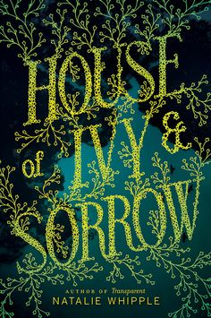 "House of Ivy & Sorrow – Natalie Whipple. I love this cover. The word ""ivy"" is reflected in the font choice and the illustrations. The color scheme is simple, and there's something alive in the way the yellow flows over the black and the bluish green, like it ripples. Excellent design."