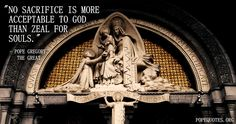 """""""No sacrifice is more acceptable to God than zeal for souls."""" – Pope Gregory the Great"""