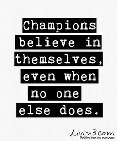"""""""Champions believe in themselves, even when no one else does."""""""
