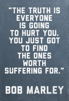 The truth is everyone is going to hurt you. You just got to find the ones worth suffering for. | Bob Marley #love #quotes
