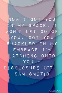 Now I got you in my space, I won't let go of you. Got you shackled in my embrace, I'm latching onto you - Disclosure (Ft. Sam Smith)