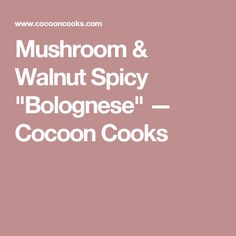 """Mushroom & Walnut Spicy """"Bolognese"""" — Cocoon Cooks"""