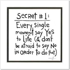 Secret #1: Every single moment say Yes to Life (& don't be afraid to say no in order to do that.) View all Brian Andreas-Storypeople prints: http://www.sweetheartgallery.com/collections/brian-andreas-prints-storypeople-prints-witty-pearls-of-wisdom-whimsical-drawings