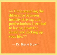 """""""Understanding the difference between healthy striving and perfectionism is critical to laying down the shield and picking up your life."""" - Dr. Brene Brown"""