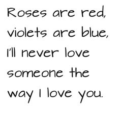 Roses are red violets are blue, I'll never love someone the way I love you.