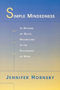 Simple mindedness : in defense of naive naturalism in the philosophy of mind / Jennifer Hornsby