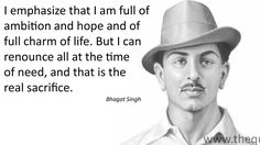 I emphasize that I am full of ambition and hope and of full charm of life. But I can renounce all at the time of need, and that is the real sacrifice. – Bhagat Singh