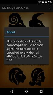 """My Daily Horoscope"" is an app in which the users can check out their detailed daily horoscopes. Features:  **Includes daily horoscopes of all twelve zodiac signs - Aries, Taurus, Gemini, Cancer, Leo, Virgo, Libra, Scorpio, Sagittarius, Capricorn, Aquarius, Pisces **Horoscopes are updated on a daily basis **Simple and efficient user interface **Very low data usage(around 20KB at each run)  Note:  The horoscope results in this app are updated at +7:00 UTC(GMT/ZULU)-time"