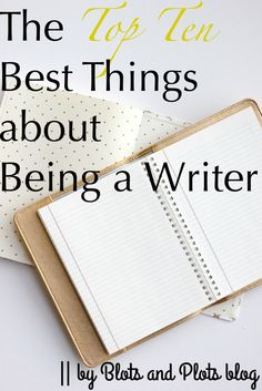The Top Ten Best Things about Being a Writer - Blots & Plots