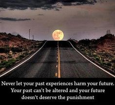 Never let your past experiences harm your future. Your past can't be altered and your future doesn't deserve the punishment.