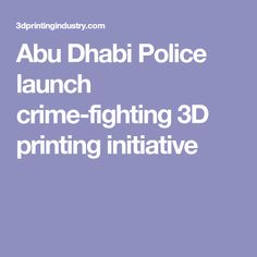 Abu Dhabi Police launch crime-fighting 3D printing initiative