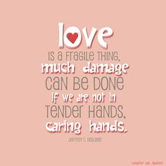 "Love is a fragile thing, and some elements in life can try to break it. Much damage can be done if we are not in tender hands, caring hands. -Jeffrey R. Holland, ""How Do I Love Thee?"" BYU Speeches, February 2000."