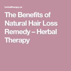 The Benefits of Natural Hair Loss Remedy – Herbal Therapy