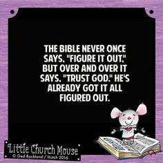 """✞♡✞ The Bible never once says, """"Figure it out."""" But over and over it says, """"Trust God."""" He's already got it all figured out. Amen...Little Church Mouse. 1 March 2016 ✞♡✞"""