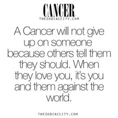 Zodiac Cancer facts. A Cancer will not give up on someone because others tell them they should. When they love you, it's you and them against the world. For much more on the zodiac signs, click here.: