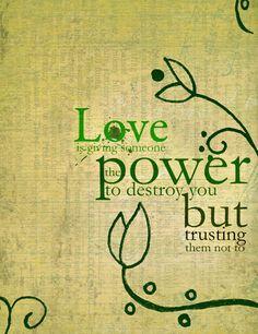 Amar es darle a alguien el poder  para destruirte y confiar en  que no lo hará.