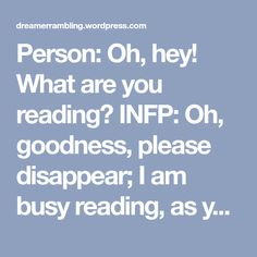 Person: Oh, hey! What are you reading? INFP: Oh, goodness, please disappear; I am busy reading, as you can evidently tell, and what I am reading is none of your business, even though you only mean …