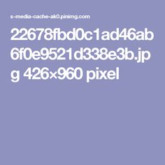 22678fbd0c1ad46ab6f0e9521d338e3b.jpg 426×960 pixel
