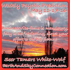 Weekly Psychic Prediction May 11-17-16 Seer Tamare White-Wolf  Business-just about anything is possible this week, wave that wand and it will manifest itself right before your eyes! Whatever you work on will leave an amazing legacy for those behind you. So many great ideas, great and thought provoking projects on the go, so keep your eyes focused on the prize as all things are possible! Remember though that those assisting you need positive reinforcement, positive affirmations and a pat…