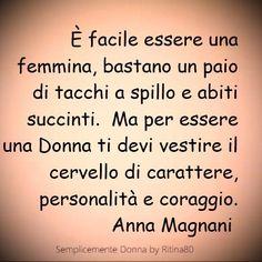 È facile essere una femmina, bastano un paio di tacchi a spillo e abiti succinti. Ma per essere una Donna ti devi vestire il cervello di carattere, personalità e coraggio. Anna Magnani